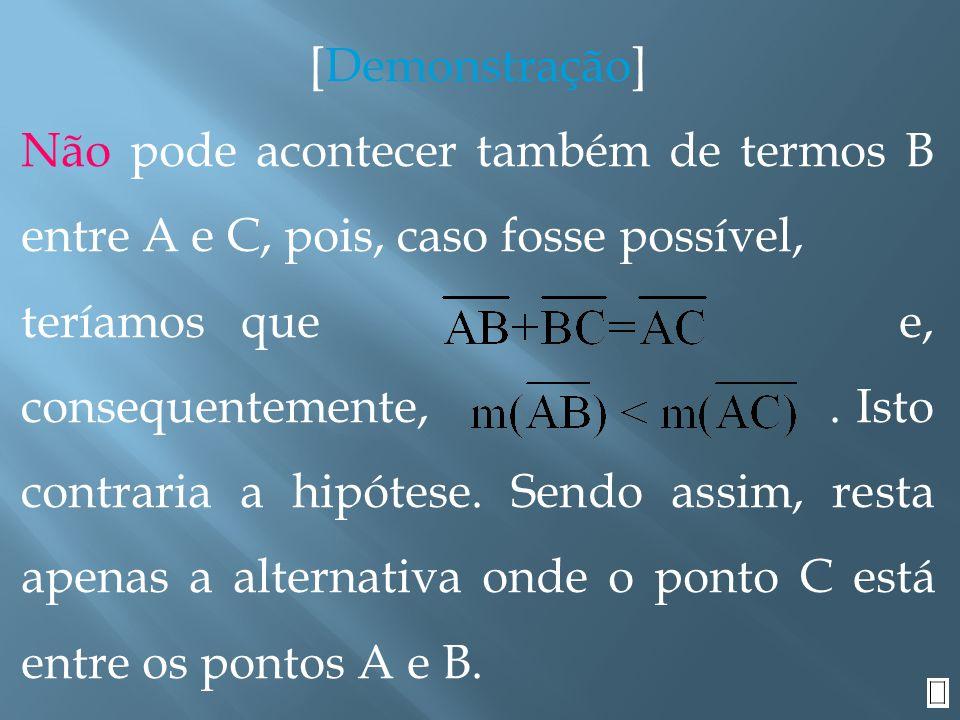 [Demonstração] Não pode acontecer também de termos B entre A e C, pois, caso fosse possível,